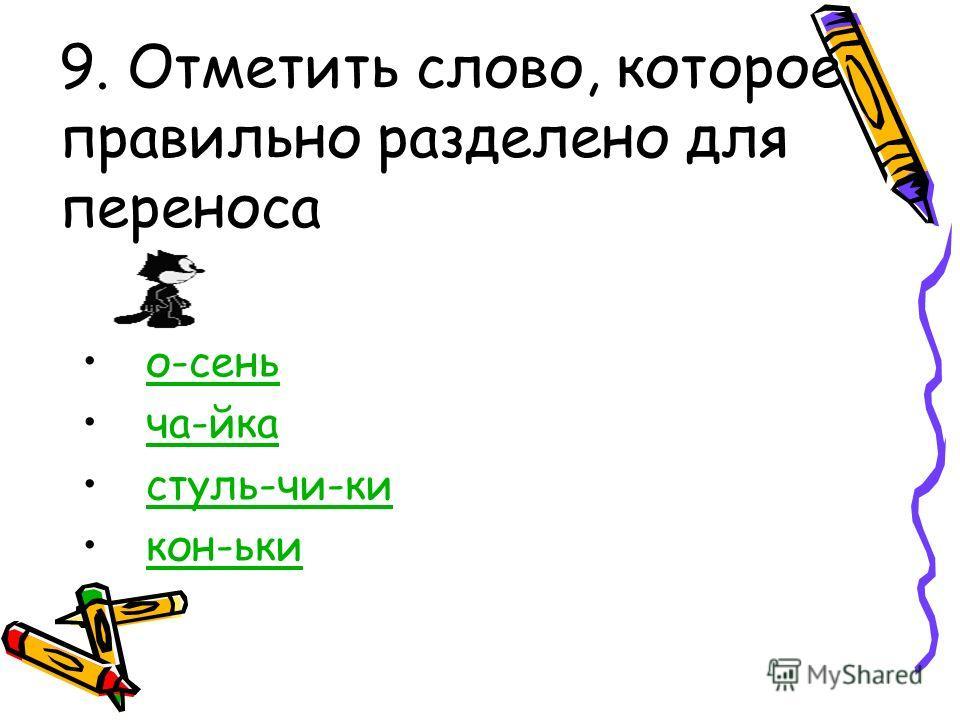 9. Отметить слово, которое правильно разделено для переноса о-сень ча-йка стуль-чи-ки кон-ьки