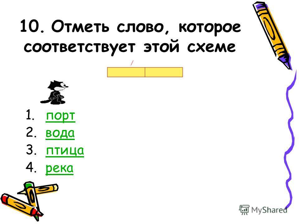 10. Отметь слово, которое соответствует этой схеме 1.портпорт 2.водавода 3.птицаптица 4.рекарека