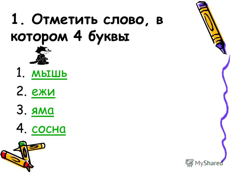 1. Отметить слово, в котором 4 буквы 1.мышьмышь 2.ежиежи 3.ямаяма 4.соснасосна