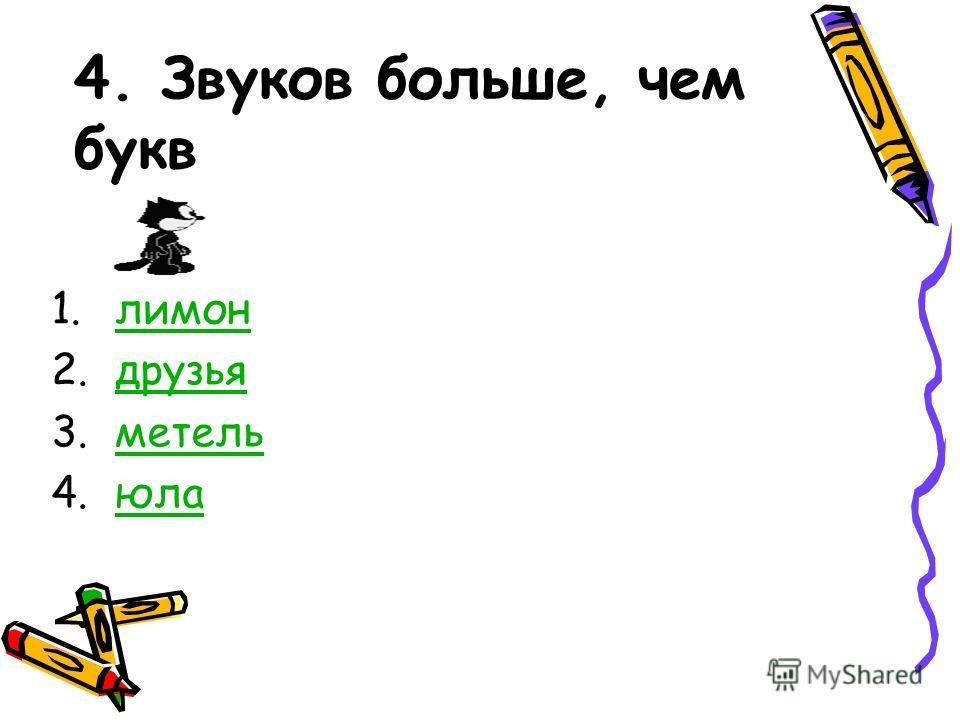 4. Звуков больше, чем букв 1.лимонлимон 2.друзьядрузья 3.метельметель 4.юлаюла