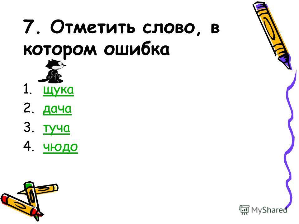7. Отметить слово, в котором ошибка 1.щукащука 2.дачадача 3.тучатуча 4.чюдочюдо