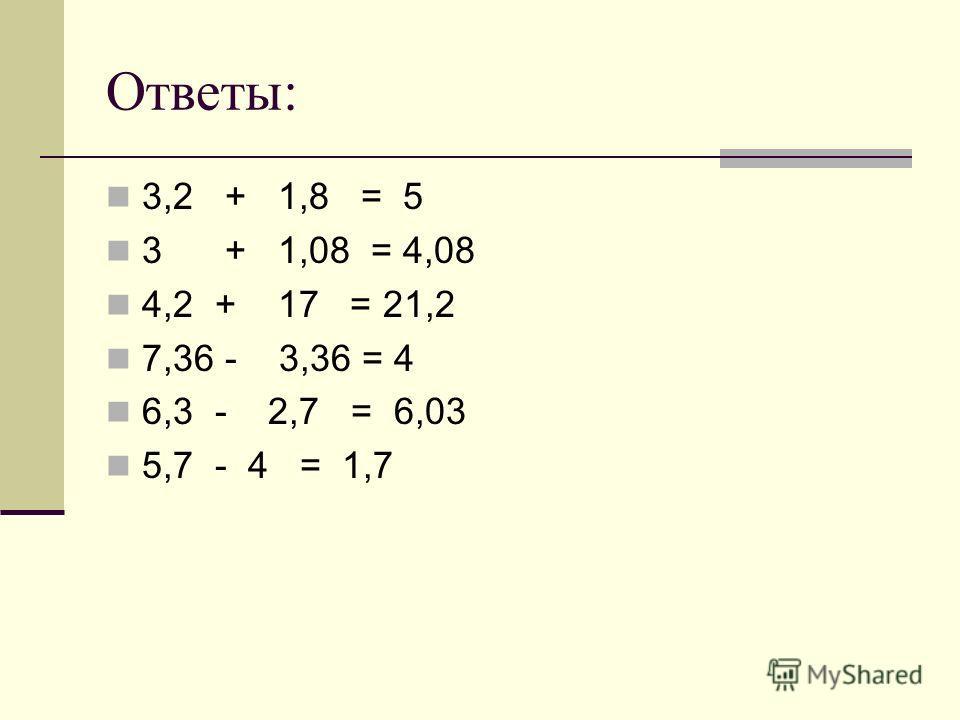 Ответы: 3,2 + 1,8 = 5 3 + 1,08 = 4,08 4,2 + 17 = 21,2 7,36 - 3,36 = 4 6,3 - 2,7 = 6,03 5,7 - 4 = 1,7