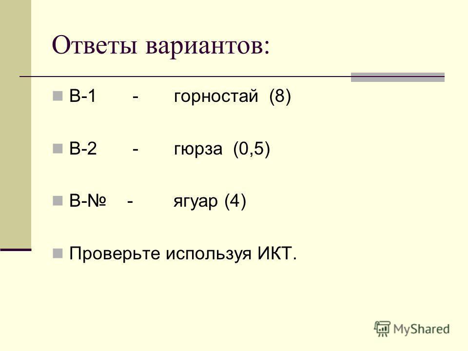 Ответы вариантов: В-1 - горностай (8) В-2 - гюрза (0,5) В- - ягуар (4) Проверьте используя ИКТ.