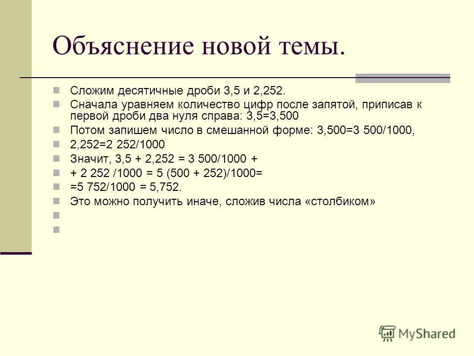 Объяснение новой темы. Сложим десятичные дроби 3,5 и 2,252. Сначала уравняем количество цифр после запятой, приписав к первой дроби два нуля справа: 3,5=3,500 Потом запишем число в смешанной форме: 3,500=3 500/1000, 2,252=2 252/1000 Значит, 3,5 + 2,2