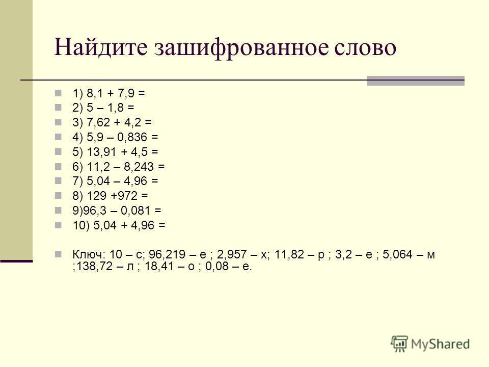 Найдите зашифрованное слово 1) 8,1 + 7,9 = 2) 5 – 1,8 = 3) 7,62 + 4,2 = 4) 5,9 – 0,836 = 5) 13,91 + 4,5 = 6) 11,2 – 8,243 = 7) 5,04 – 4,96 = 8) 129 +972 = 9)96,3 – 0,081 = 10) 5,04 + 4,96 = Ключ: 10 – с; 96,219 – е ; 2,957 – х; 11,82 – р ; 3,2 – е ;