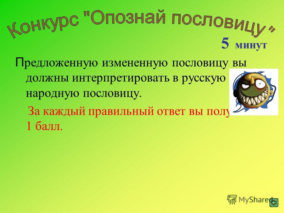 П редложенную измененную пословицу вы должны интерпретировать в русскую народную пословицу. За каждый правильный ответ вы получаете 1 балл. 5 минут