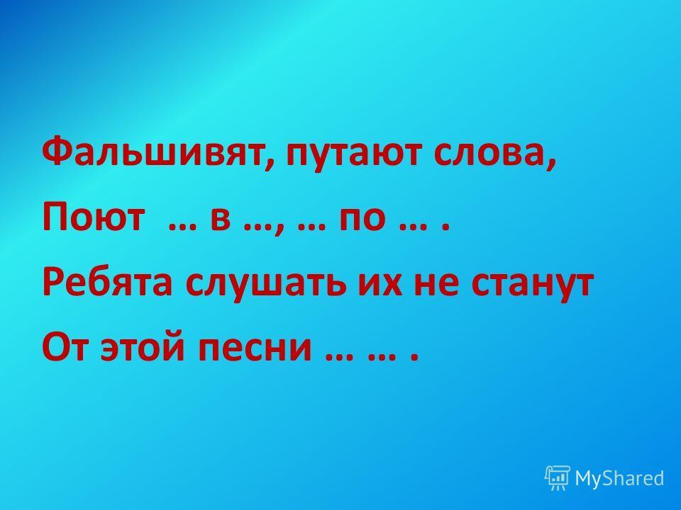 Фальшивят, путают слова, Поют … в …, … по …. Ребята слушать их не станут От этой песни … ….