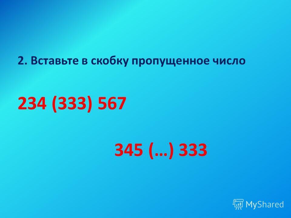 2. Вставьте в скобку пропущенное число 234 (333) 567 345 (…) 333