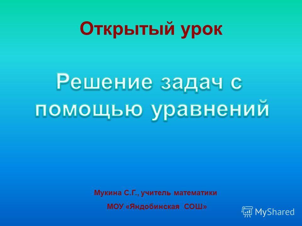 Открытый урок Мукина С.Г., учитель математики МОУ «Яндобинская СОШ»