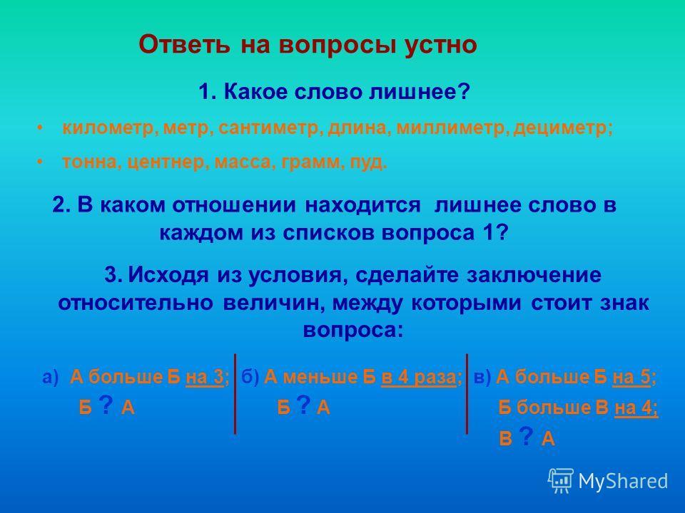 Ответь на вопросы устно 1.Какое слово лишнее? километр, метр, сантиметр, длина, миллиметр, дециметр; тонна, центнер, масса, грамм, пуд. 2. В каком отношении находится лишнее слово в каждом из списков вопроса 1? 3. Исходя из условия, сделайте заключен