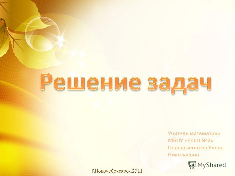 Учитель математики МБОУ «СОШ 2» Перевезенцева Елена Николаевна Г.Новочебоксарск,2011