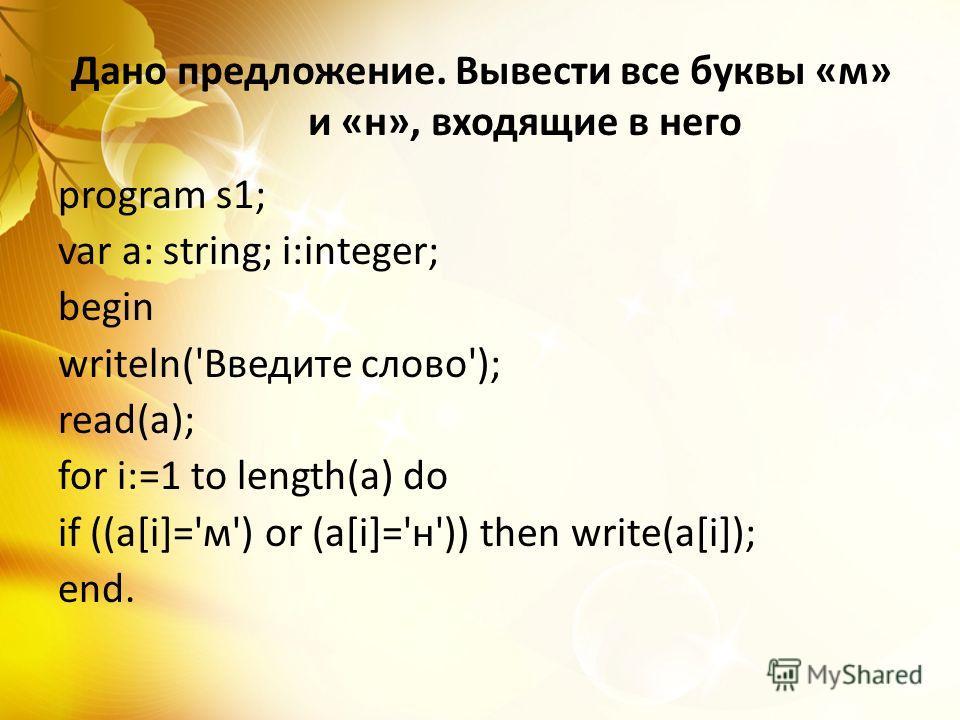 Дано предложение. Вывести все буквы «м» и «н», входящие в него program s1; var a: string; i:integer; begin writeln('Введите слово'); read(a); for i:=1 to length(a) do if ((a[i]='м') or (a[i]='н')) then write(a[i]); end.