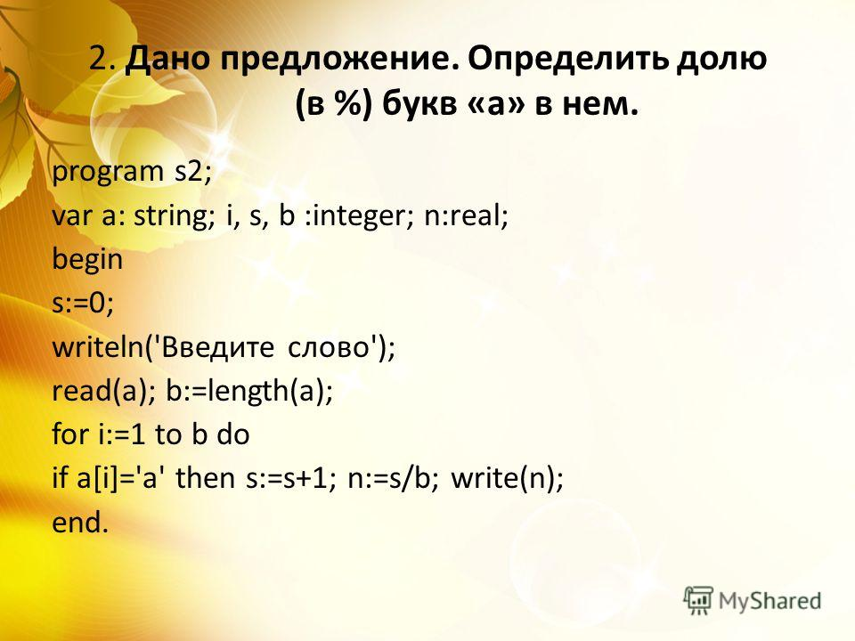 2. Дано предложение. Определить долю (в %) букв «а» в нем. program s2; var a: string; i, s, b :integer; n:real; begin s:=0; writeln('Введите слово'); read(a); b:=length(a); for i:=1 to b do if a[i]='а' then s:=s+1; n:=s/b; write(n); end.