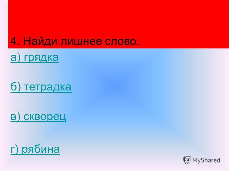 4. Найди лишнее слово. а) грядка б) тетрадка в) скворец г) рябина