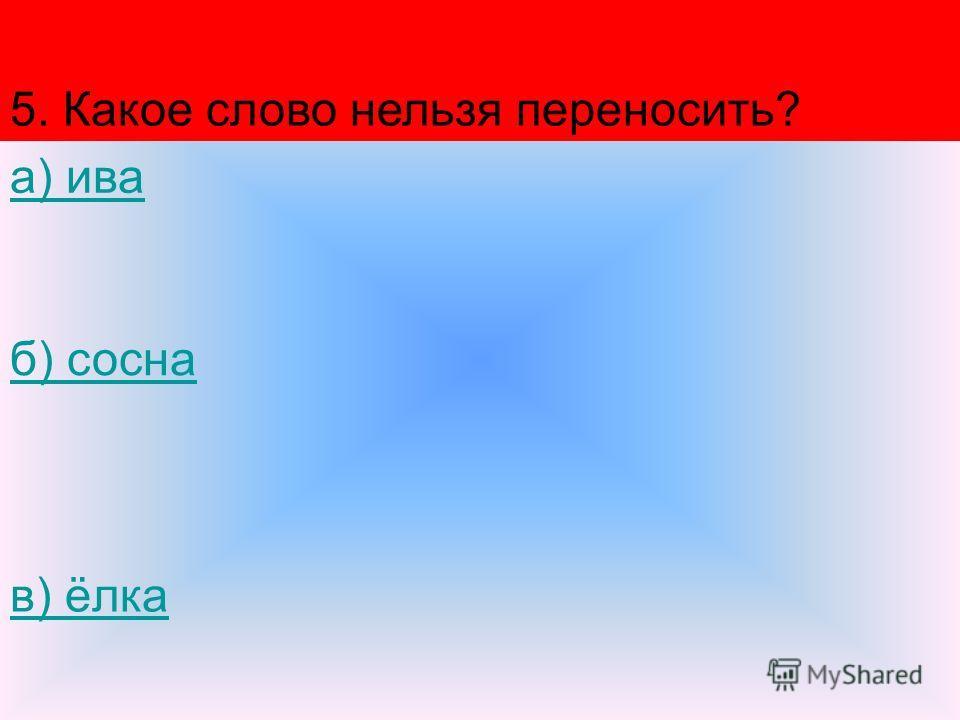 5. Какое слово нельзя переносить? а) ива б) сосна в) ёлка