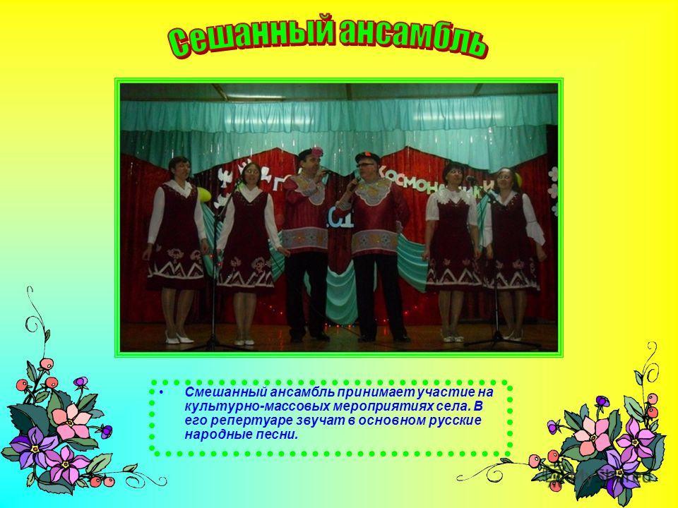 Смешанный ансамбль принимает участие на культурно-массовых мероприятиях села. В его репертуаре звучат в основном русские народные песни.