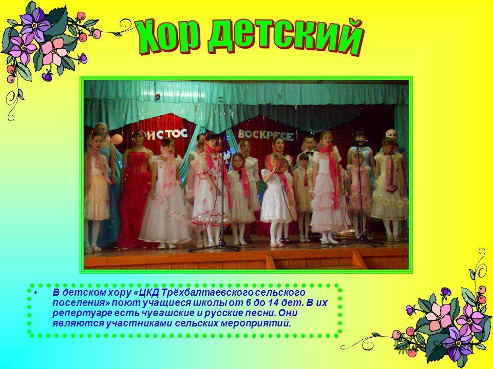 В детском хору «ЦКД Трёхбалтаевского сельского поселения» поют учащиеся школы от 6 до 14 дет. В их репертуаре есть чувашские и русские песни. Они являются участниками сельских мероприятий.