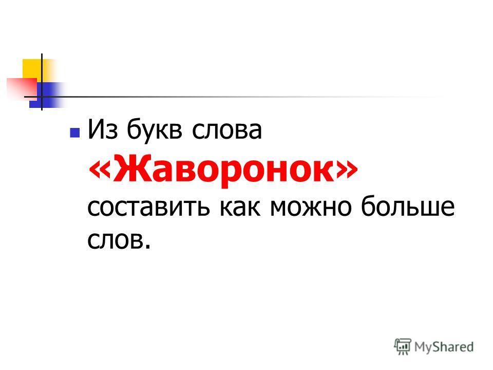 Из букв слова «Жаворонок» составить как можно больше слов.