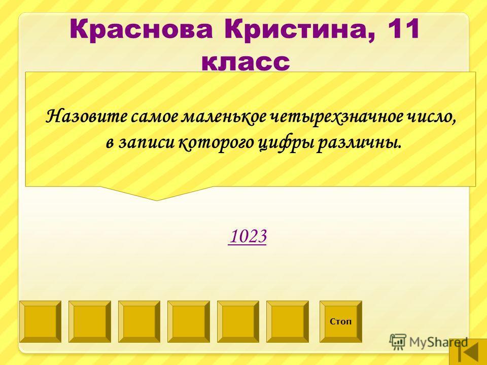 Назовите самое маленькое четырехзначное число, в записи которого цифры различны. 1023 Стоп Краснова Кристина, 11 класс