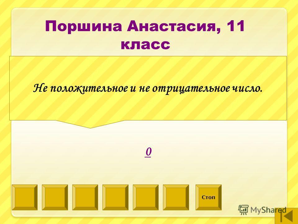 Не положительное и не отрицательное число. 0 Стоп Поршина Анастасия, 11 класс