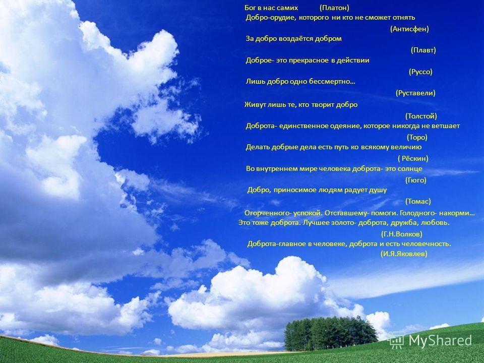 Бог в нас самих (Платон) Добро-орудие, которого ни кто не сможет отнять (Антисфен) За добро воздаётся добром (Плавт) Доброе- это прекрасное в действии (Руссо) Лишь добро одно бессмертно… (Руставели) Живут лишь те, кто творит добро (Толстой) Доброта-