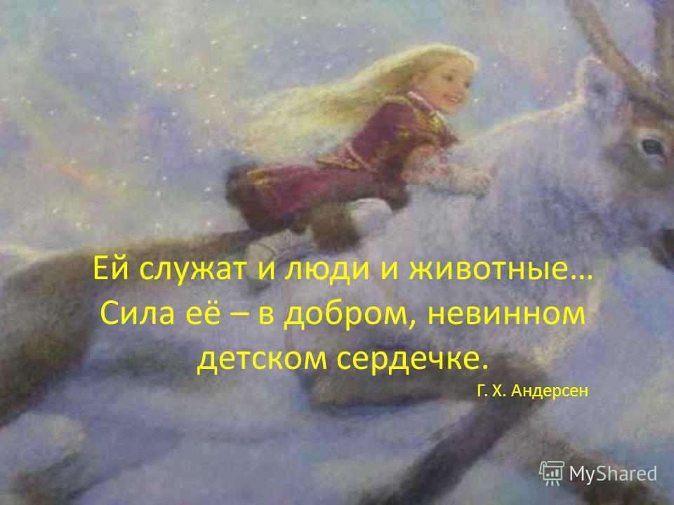 Ей служат и люди и животные… Сила её – в добром, невинном детском сердечке. Г. Х. Андерсен