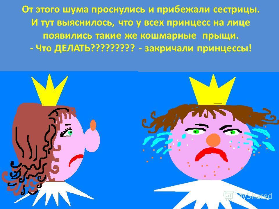 От этого шума проснулись и прибежали сестрицы. И тут выяснилось, что у всех принцесс на лице появились такие же кошмарные прыщи. - Что ДЕЛАТЬ????????? - закричали принцессы!