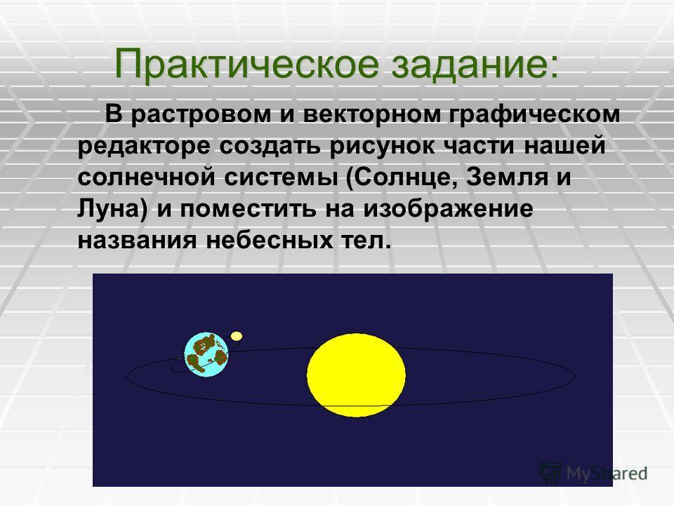 Практическое задание: В растровом и векторном графическом редакторе создать рисунок части нашей солнечной системы (Солнце, Земля и Луна) и поместить на изображение названия небесных тел.