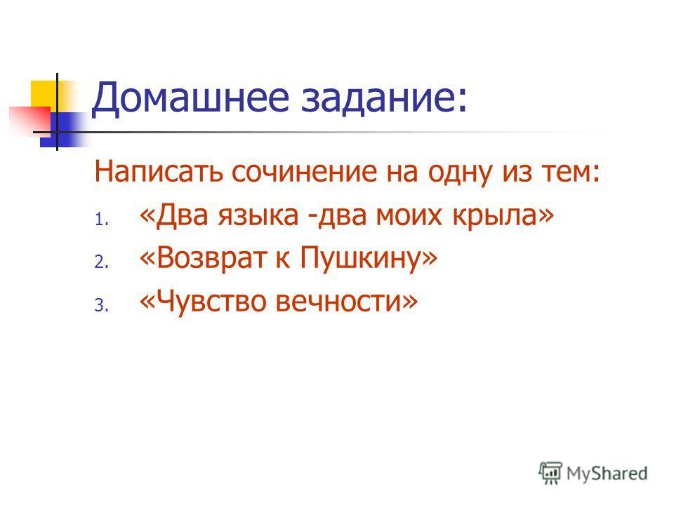 Домашнее задание: Написать сочинение на одну из тем: 1. «Два языка -два моих крыла» 2. «Возврат к Пушкину» 3. «Чувство вечности»