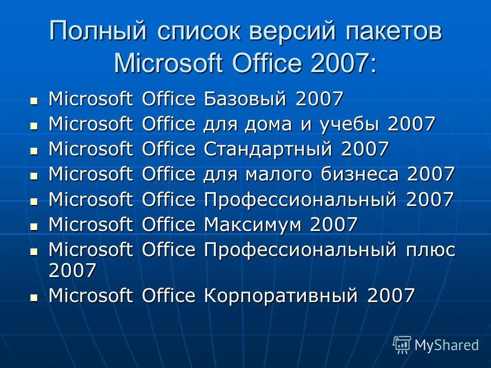 Полный список версий пакетов Microsoft Office 2007: Microsoft Office Базовый 2007 Microsoft Office Базовый 2007 Microsoft Office для дома и учебы 2007 Microsoft Office для дома и учебы 2007 Microsoft Office Стандартный 2007 Microsoft Office Стандартн