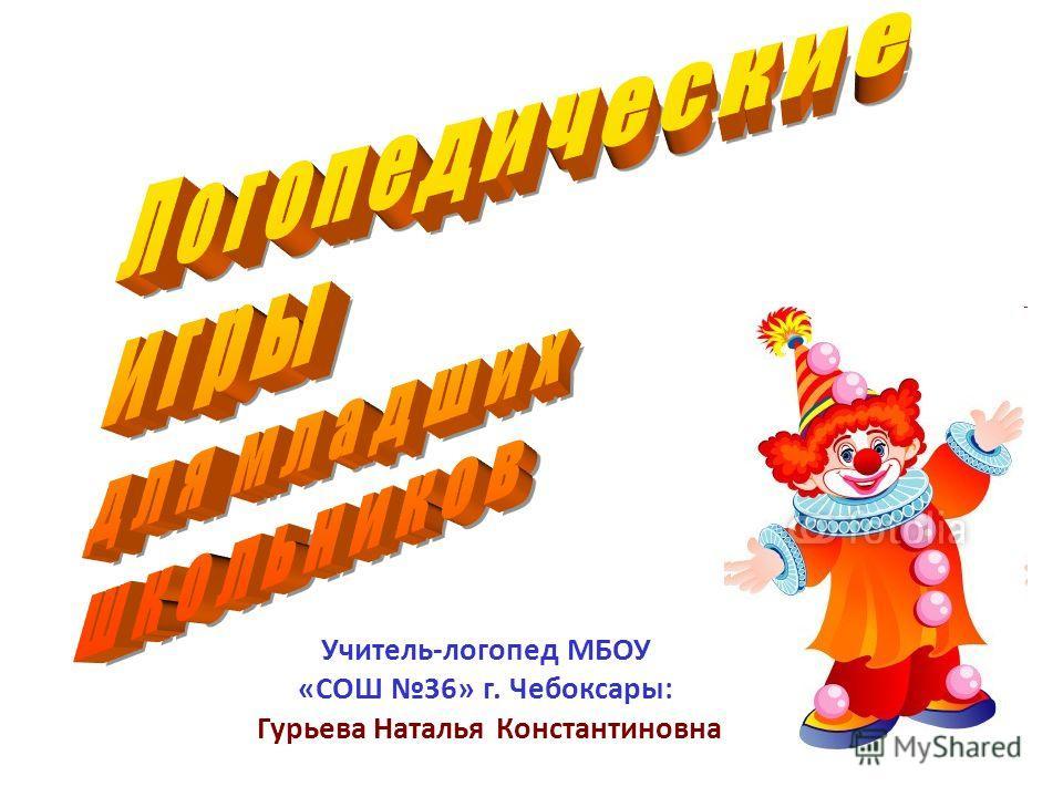 Учитель-логопед МБОУ «СОШ 36» г. Чебоксары: Гурьева Наталья Константиновна