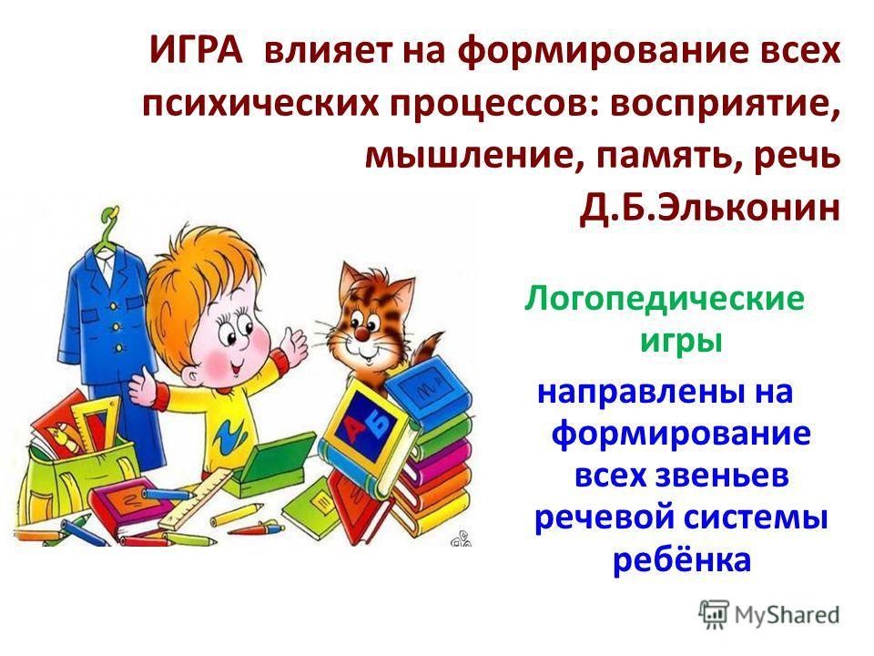 ИГРА влияет на формирование всех психических процессов: восприятие, мышление, память, речь Д.Б.Эльконин Логопедические игры направлены на формирование всех звеньев речевой системы ребёнка