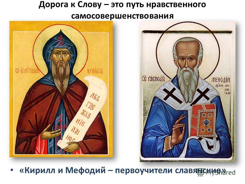 Дорога к Слову – это путь нравственного самосовершенствования «Кирилл и Мефодий – первоучители славянские»