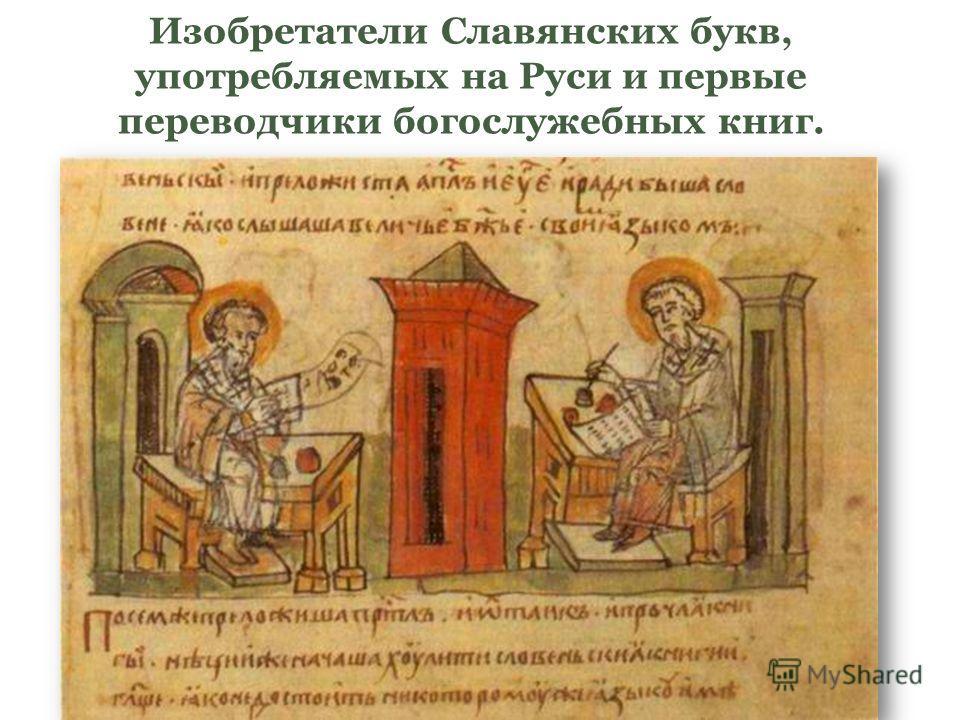 Изобретатели Славянских букв, употребляемых на Руси и первые переводчики богослужебных книг.