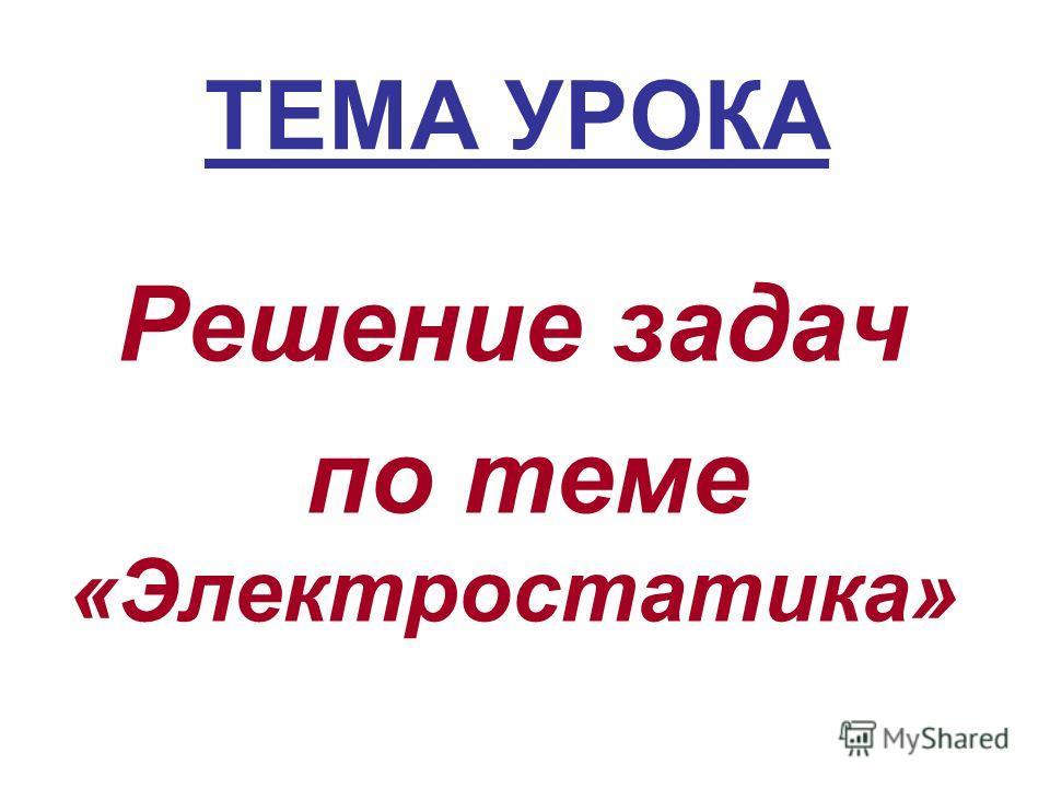 ТЕМА УРОКА Решение задач по теме «Электростатика»