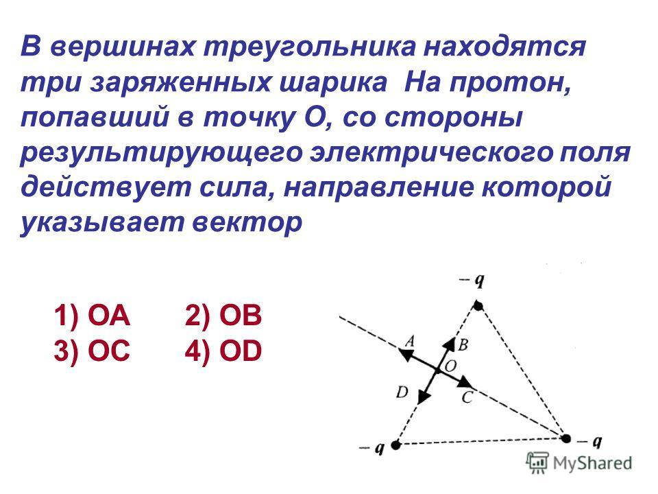 В вершинах треугольника находятся три заряженных шарика На протон, попавший в точку О, со стороны результирующего электрического поля действует сила, направление которой указывает вектор 1) ОА 2) ОВ 3) ОС 4) ОD