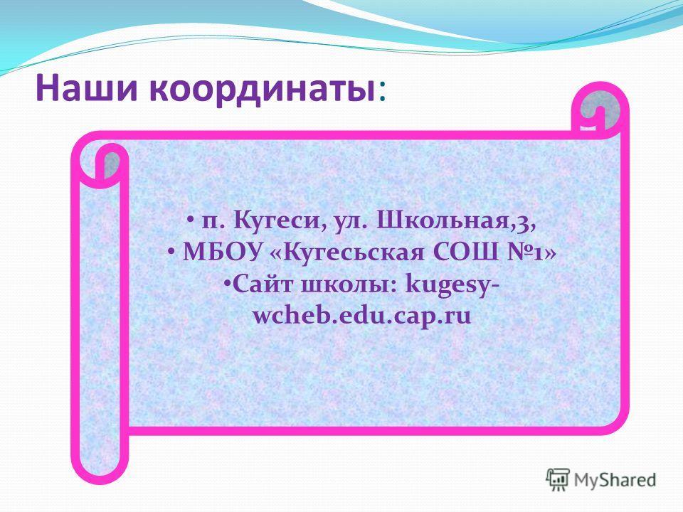 Наши координаты: п. Кугеси, ул. Школьная,3, МБОУ «Кугесьская СОШ 1» Сайт школы: kugesy- wcheb.edu.cap.ru