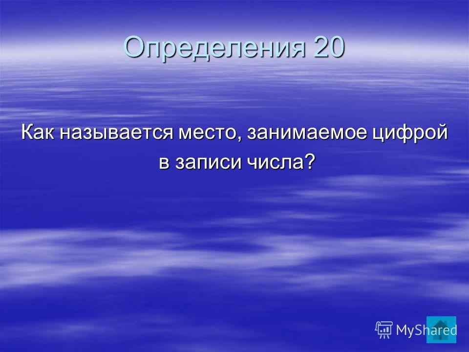 Определения 20 Как называется место, занимаемое цифрой в записи числа? в записи числа?