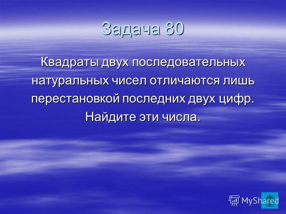 Задача 80 Квадраты двух последовательных натуральных чисел отличаются лишь перестановкой последних двух цифр. Найдите эти числа.