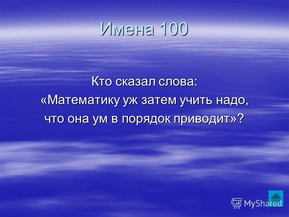 Имена 100 Кто сказал слова: «Математику уж затем учить надо, что она ум в порядок приводит»?