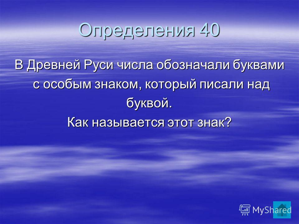 Определения 40 В Древней Руси числа обозначали буквами с особым знаком, который писали над с особым знаком, который писали надбуквой. Как называется этот знак?