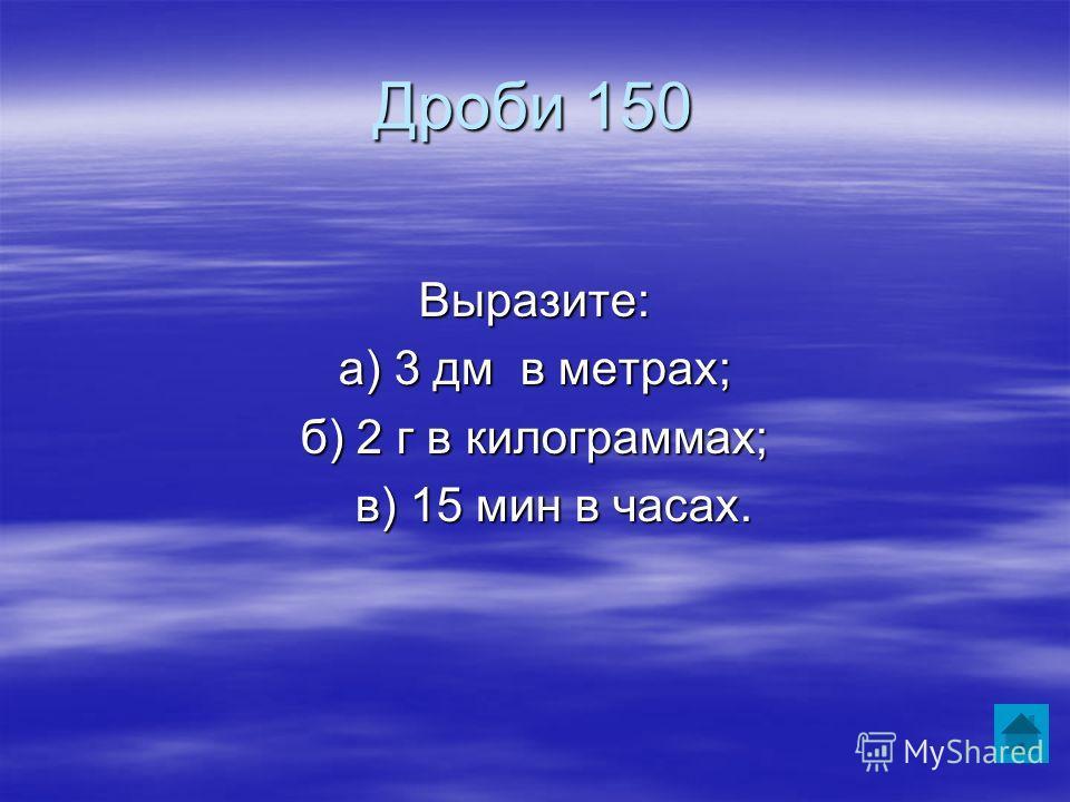 Дроби 150 Выразите: а) 3 дм в метрах; б) 2 г в килограммах; в) 15 мин в часах. в) 15 мин в часах.