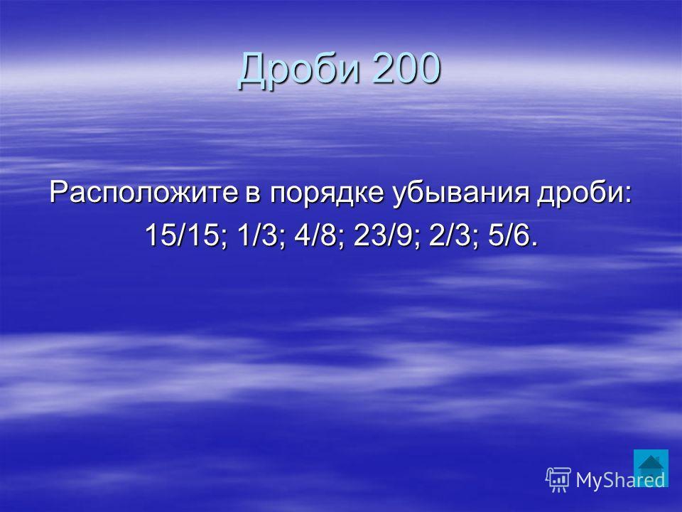 Дроби 200 Расположите в порядке убывания дроби: 15/15; 1/3; 4/8; 23/9; 2/3; 5/6.