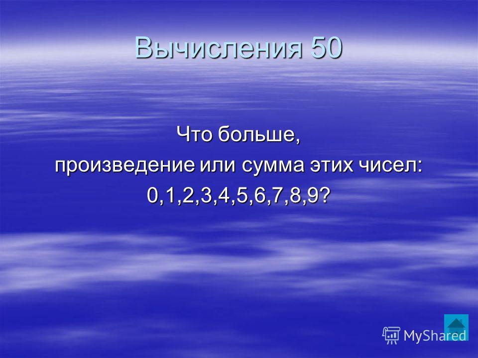Вычисления 50 Что больше, произведение или сумма этих чисел: 0,1,2,3,4,5,6,7,8,9?