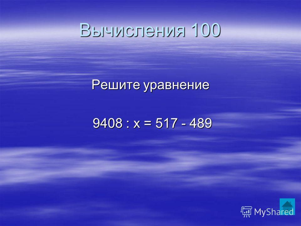 Вычисления 100 Решите уравнение 9408 : х = 517 - 489 9408 : х = 517 - 489