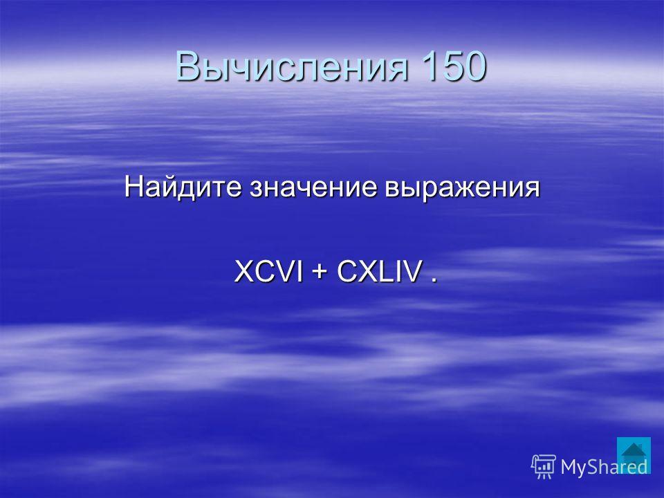 Вычисления 150 Найдите значение выражения XCVI + CXLIV. XCVI + CXLIV.