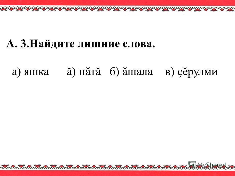 А. 3.Найдите лишние слова. а) яшка ă) пăтă б) ăшала в) çĕрулми