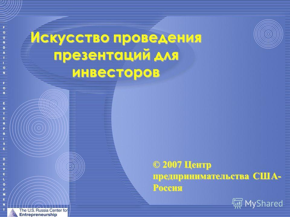 FOUNDATIONFORENTERPRISEDEVELOPMENT Искусство проведения презентаций для инвесторов © 2007 Центр предпринимательства США- Россия