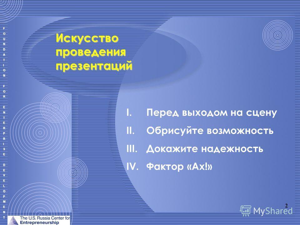 FOUNDATIONFORENTERPRISEDEVELOPMENT I.Перед выходом на сцену II.Обрисуйте возможность III.Докажите надежность IV.Фактор «Ах!» Искусство проведения презентаций 2