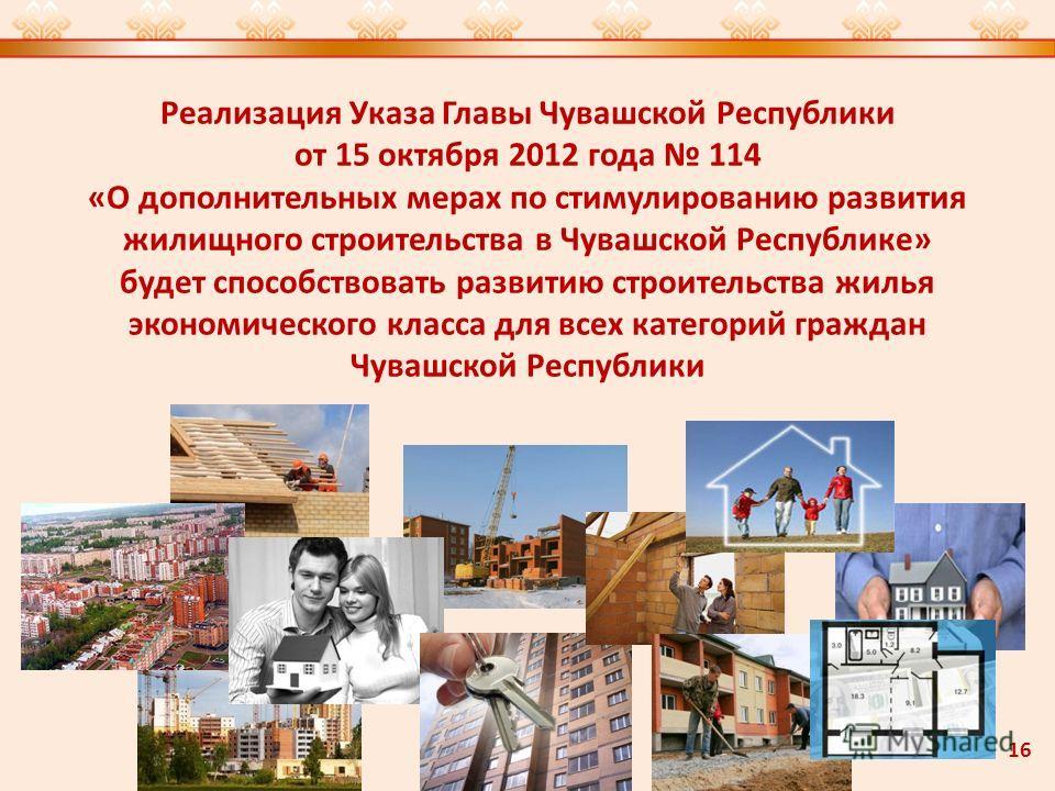 Реализация Указа Главы Чувашской Республики от 15 октября 2012 года 114 «О дополнительных мерах по стимулированию развития жилищного строительства в Чувашской Республике» будет способствовать развитию строительства жилья экономического класса для все